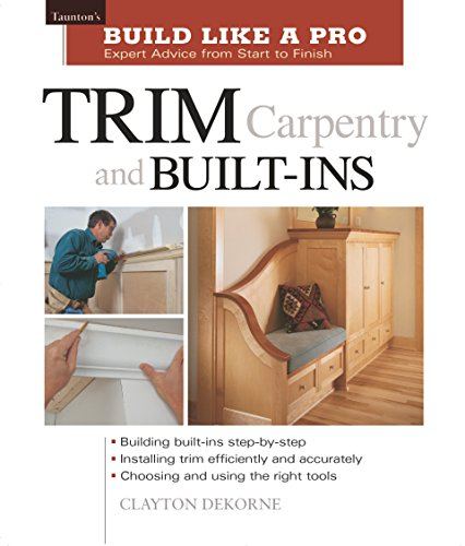 Trim Carpentry and Built-Ins: Taunton's BLP: Expert Advice from Start to Finish (Taunton's Build Like a Pro) - Andrew Wormer, Clayton Dekorne