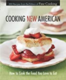 Cooking New American : How to Cook the Food You Love to Eat by Fine Cooking Magazine