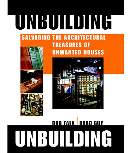 Unbuilding: Salvaging the Architectural Treasures of Unwanted, Falk, Robert H.; Guy, Brad