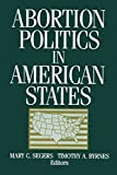 Abortion Politics in American States, Segers, Mary C.; Byrnes, Timothy A.