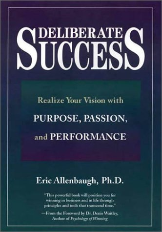 Deliberate Success: Realize Your Vision With Purpose, Passion, and Performance, Allenbaugh, Eric, Ph.D.