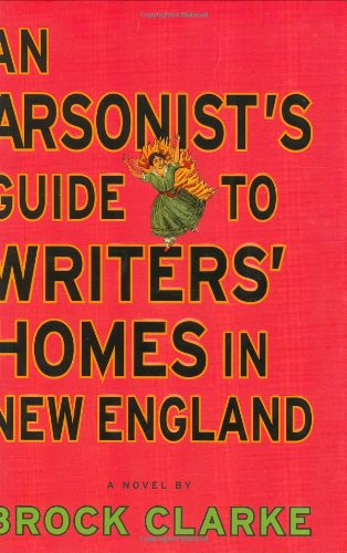 An Arsonist's Guide to Writers' Homes in New England: A Novel, Clarke, Brock