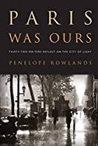 Paris was ours : thirty-two writers reflect on the city of light by Penelope Rowlands