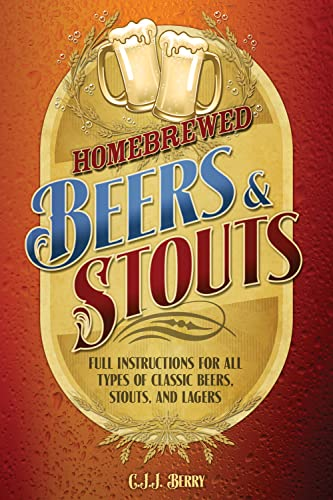 Homebrewed Beers & Stouts: Full Instructions for All Types of Classic Beers, Stouts, and Lagers, Berry, C.J.J.