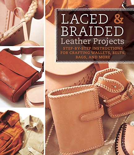 Laced & Braided Leather Projects: Step-By-Step Instructions for Crafting Wallets, Belts, Bags, and More