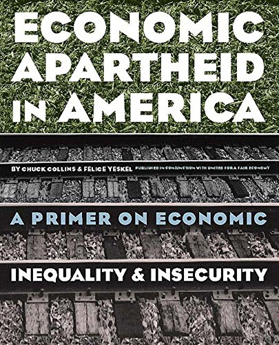 Economic Apartheid in America: A Primer on Economic Inequality & Insecurity, Collins, Chuck; Yeskel, Felice