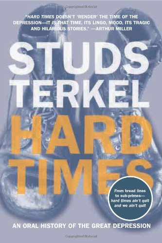 Hard Times: An Oral History of the Great Depression, by Terkel, Studs