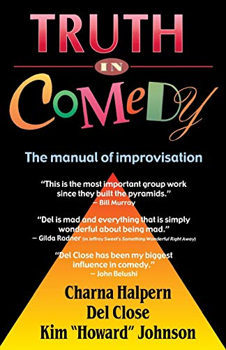 Truth in Comedy: The Manual for Improvisation, Charna Halpern; Del Close; Kim Howard Johnson