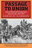 Passage to Union: How the Railroads Transformed American Life, 1829-1929, Gordon, Sarah H.