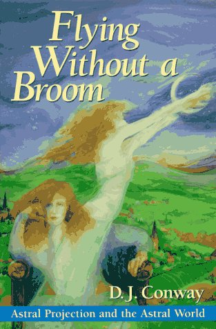 Flying Without a Broom: Astral Projection and the Astral World, Conway, D.J.