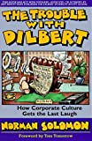 The Trouble with Dilbert: How Corporate Culture Gets the Last Laugh by Norman Solomon
