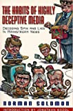 The Habits of Highly Deceptive Media : Decoding Spin and Lies in Mainstream News by Norman Solomon
