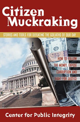 Citizen Muckraking: How to Investigate and Right Wrongs in Your Community, Center for Public Integrity