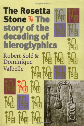 The   Rosetta Stone: The Story of the Decoding of Hieroglyphics by Robert Sole, Dominique Valbelle, Steven   Rendall (Translator)