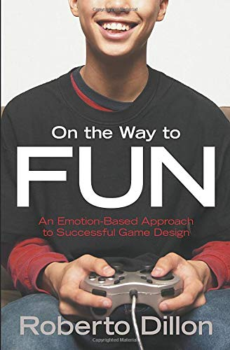 On the Way to Fun: An Emotion-Based Approach to Successful Game Design - Roberto Dillon