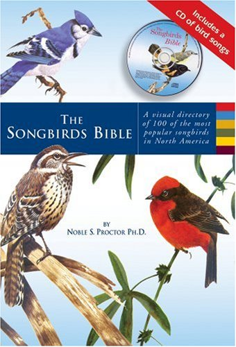 The Songbirds Bible: A Visual Directory of 100 of the Most Popular Songbirds in North America, Noble S. Proctor