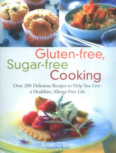 Gluten-free, Sugar-free Cooking: Over 200 Delicious Recipes to Help You Live a Healthier, Allergy-Free Life, O'Brien, Susan