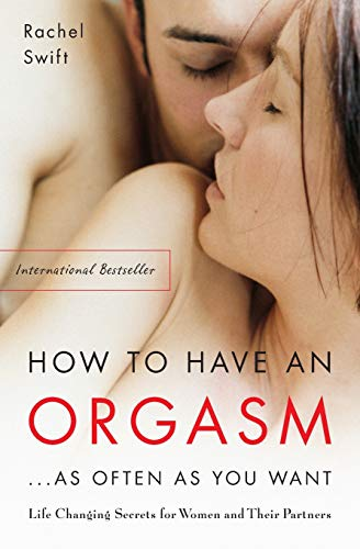 How to Have an Orgasm... as Often as You Want: Life-Changing Sexual Secrets for Women and Their Partners