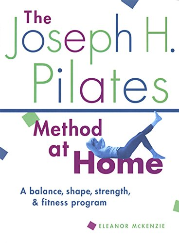 The Joseph H. Pilates Method at Home: A Balance, Shape, Strength, and Fitness Program
