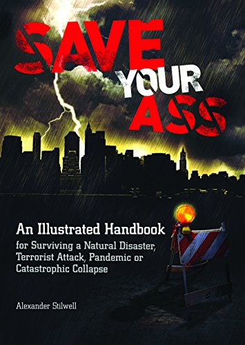 Save Your Ass: An Illustrated Handbook for Surviving a Natural Disaster, Terrorist Attack, Pandemic or Catastrophic Collapse, Stilwell, Alexander