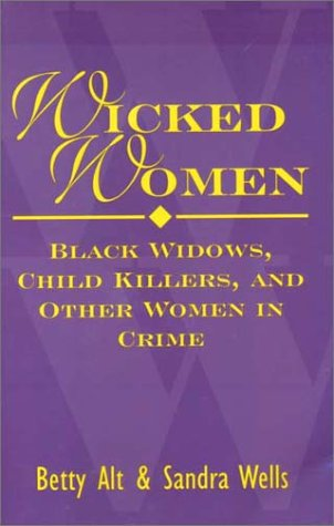Wicked Women : Black Widows, Child Killers, and Other Women in Crime, Sandra Wells