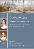 Echoes from a Distant Frontier: The Brown Sisters' Correspondence from Antebellum Florida (Women's Diaries and Letters of the South) by Corinna and Ellen Brown