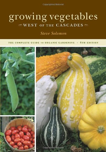 Growing Vegetables West of the Cascades by Steve Solomon