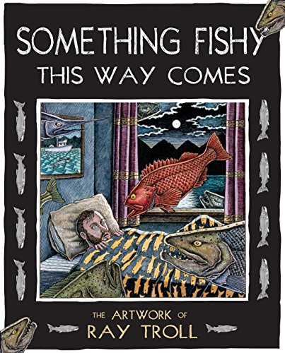 Something Fishy This Way Comes: The Artwork of Ray Troll, Troll, Ray
