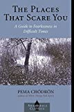 The Places that Scare You : A Guide to Fearlessness in Difficult Times (Shambhala Classics)