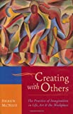 Creating with Others : The Practice of Imagination in Life, Art, and the Workplace