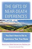 The Gifts of Near-Death Experiences: You Don't Have to Die to Experience Your True Home