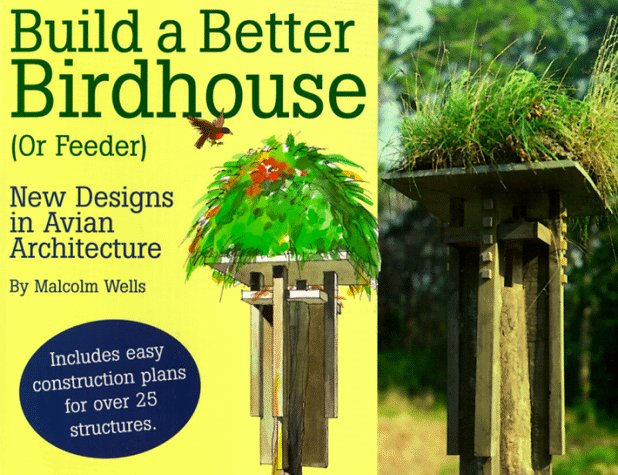 Build a Better Birdhouse or Feeder, Wells, Malcolm