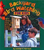 Backyard Bird Watching for Kids: How to Attract, Feed, and Provide Homes for Birds