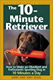 The 10-Minute Retriever: How to Make an Obedient and Enthusiastic Gun Dog in 10 Minutes a Day (Paperback) by John I. Dahl, Amy Dahl, John Dahl