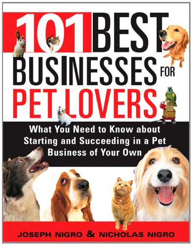 101 Best Businesses for Pet Lovers: What You Need to Know about Starting and Succeeding in a Pet Business of Your Own, Nigro, Joseph; Nigro, Nicholas