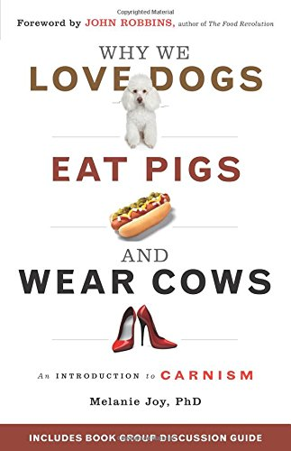 Why We Love Dogs, Eat Pigs, and Wear Cows: An Introduction to Carnism - Melanie Joy PhDJohn Robbins