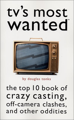 TV's Most Wanted(TM): The Top 10 Book of Crazy Casting, Off-Camera Clashes, and Other Oddities, Tonks, Douglas