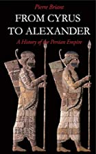 From Cyrus to Alexander: A History of the Persian Empire by Pierre Briant