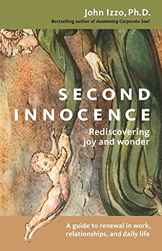 Second Innocence: Rediscovering Joy and Wonder: A Guide to Renewal in Work, Relationships, and Daily Life, John B. Izzo