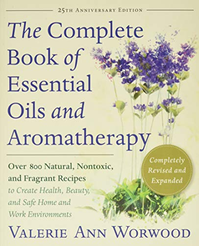 The Complete Book of Essential Oils and Aromatherapy: Over 800 Natural, Nontoxic, and Fragrant Recipes to Create Health, Beauty, and Safe Home and Work Environments - Valerie Ann Worwood