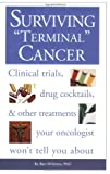 Surviving Terminal Cancer: Clinical Trials, Drug Cocktails, and Other Treatments Your Oncologist Won't Tell You About