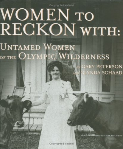 Women to Reckon With: Untamed Women of the Olympic Wilderness, Gary Peterson; Glynda Schaad