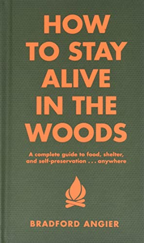 How to Stay Alive in the Woods: A Complete Guide to Food, Shelter and Self-Preservation Anywhere - Bradford Angier