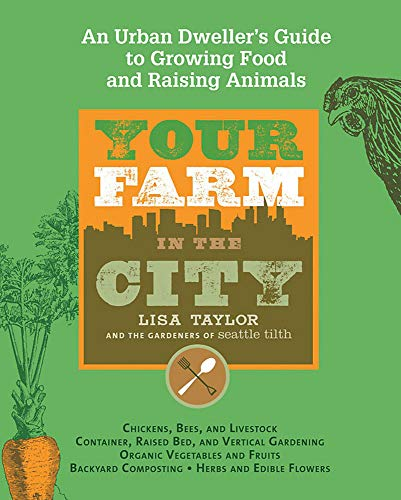 Your Farm in the City: An Urban Dweller's Guide to Growing Food and Raising Animals, The Gardeners of Seattle Tilth; Taylor, Lisa