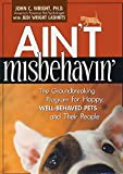 Ain't Misbehavin: The Groundbreaking Program for Happy, Well-Behaved Pets and Their People