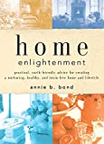 Home Enlightenment : Practical, Earth-Friendly Advice for Creating a Nurturing, Healthy, and   Toxin-Free Home and Lifestyle -- by Annie B. Bond; Hardcover