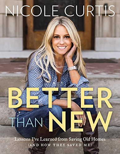 Better Than New: Lessons I've Learned from Saving Old Homes (and How They Saved Me) - Nicole Curtis