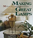 Making Great Lamps : 50 Illuminating Projects, Techniques & Ideas by Deborah Morgenthal