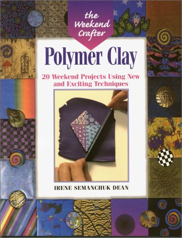 The Weekend Crafter: Polymer Clay: 20 Weekend Projects Using New & Exciting Techniques