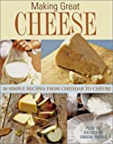 Making Great Cheese At Home: 30 Simple Recipes From Cheddar to Chevre